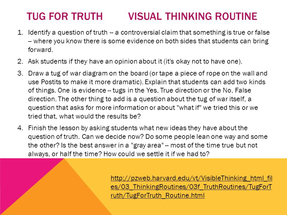 TUG FOR TRUTH VISUAL THINKING ROUTINE 1.Identify a question of truth -- a controversial claim that something is true or false -- where you know there is some evidence on both sides that students can bring forward.