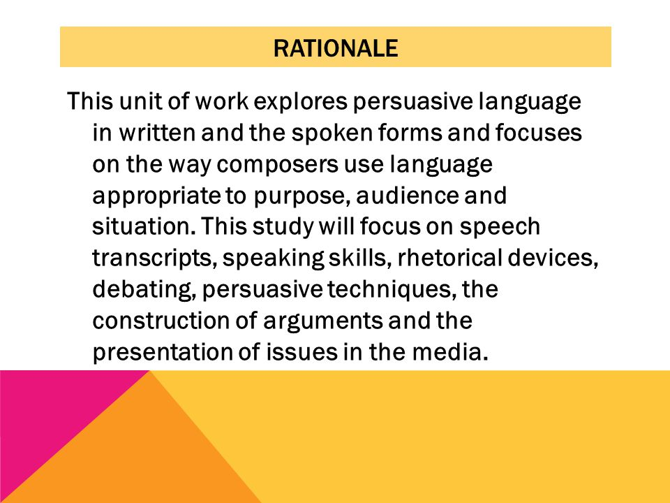 RATIONALE This unit of work explores persuasive language in written and the spoken forms and focuses on the way composers use language appropriate to