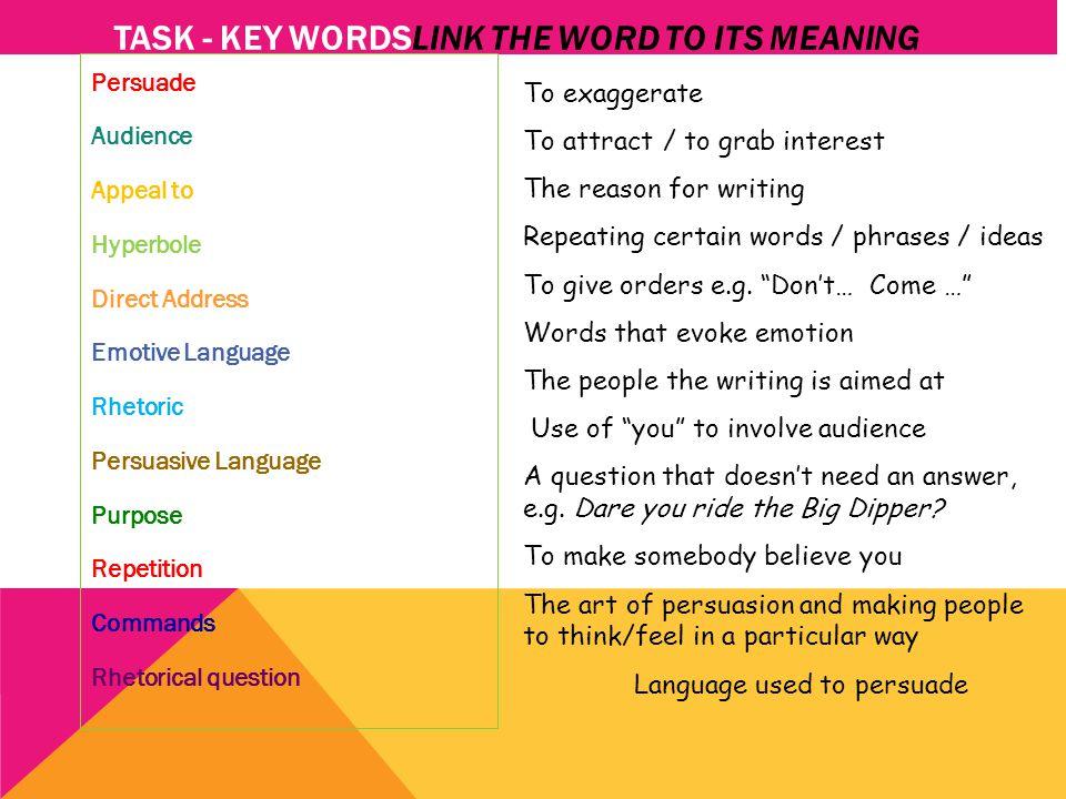 TASK - KEY WORDSLINK THE WORD TO ITS MEANING Persuade Audience Appeal to Hyperbole Direct Address Emotive Language Rhetoric Persuasive Language Purpos