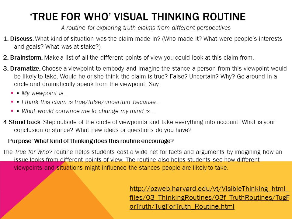 'TRUE FOR WHO' VISUAL THINKING ROUTINE A routine for exploring truth claims from different perspectives 1.