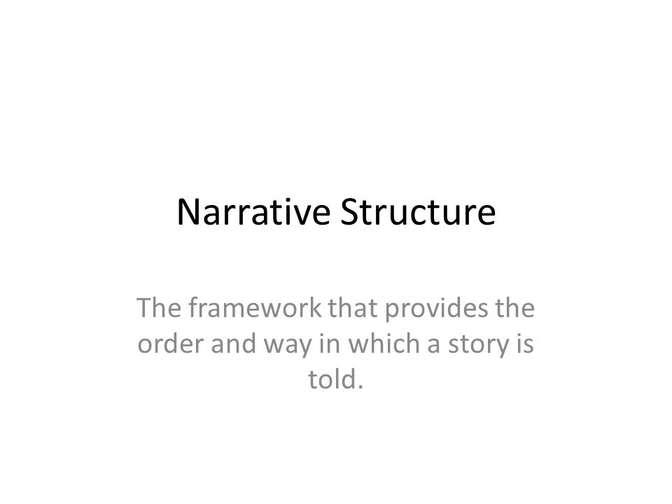 Narrative Structure The framework that provides the order and way in which a story is told.