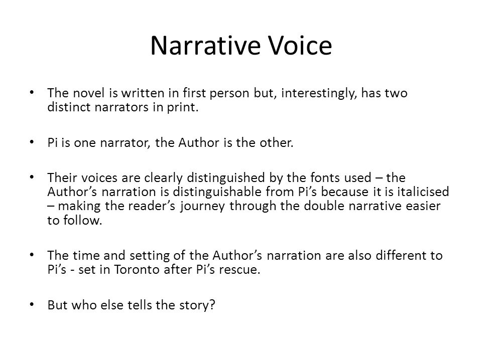 Narrative Voice The novel is written in first person but, interestingly, has two distinct narrators in print. Pi is one narrator, the Author is the ot