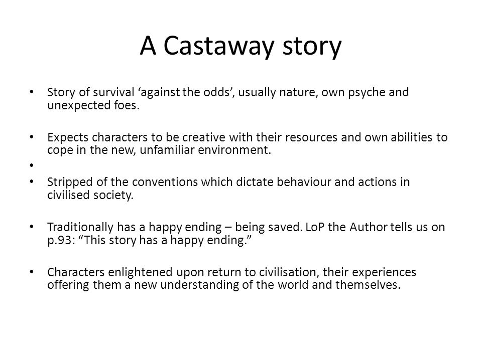A Castaway story Story of survival 'against the odds', usually nature, own psyche and unexpected foes. Expects characters to be creative with their re