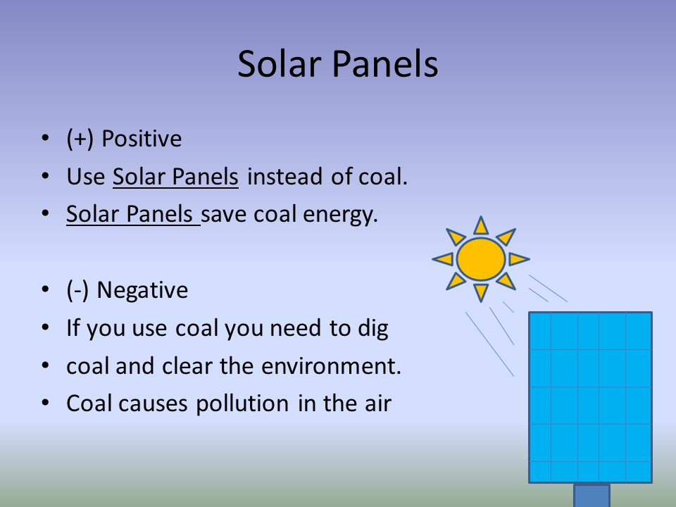 Solar Panels (+) Positive Use Solar Panels instead of coal. Solar Panels save coal energy. (-) Negative If you use coal you need to dig coal and clear