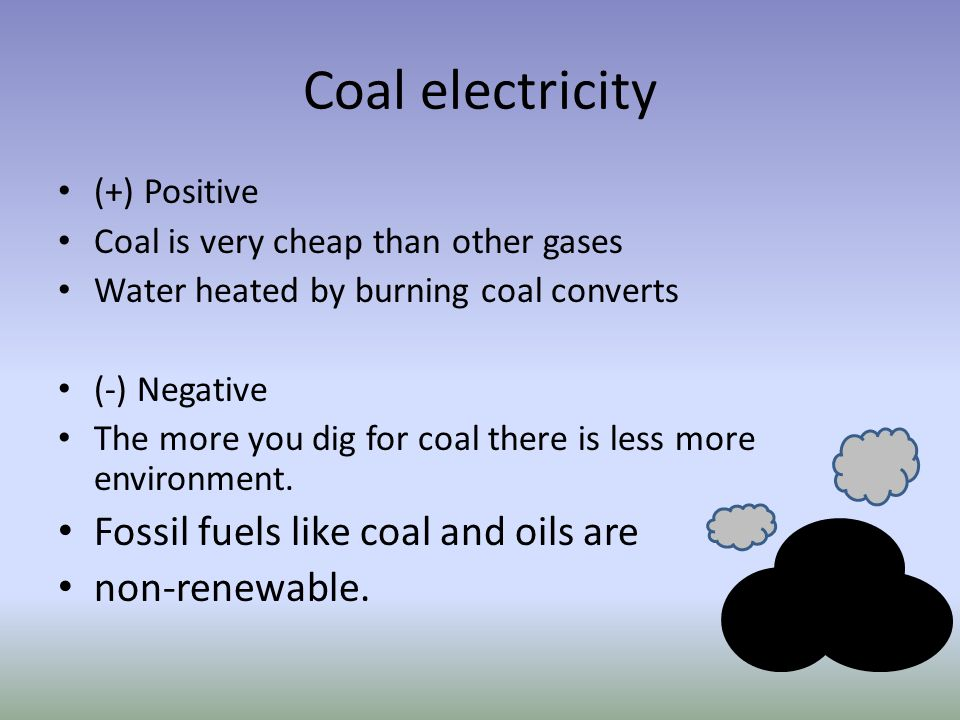 Coal electricity (+) Positive Coal is very cheap than other gases Water heated by burning coal converts (-) Negative The more you dig for coal there i