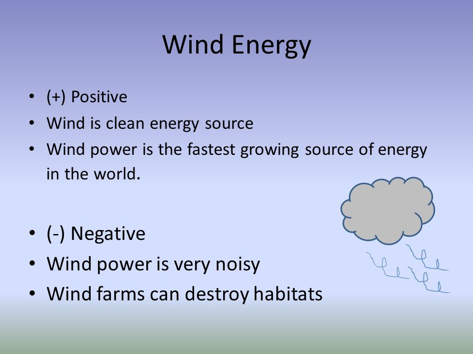 Wind Energy (+) Positive Wind is clean energy source Wind power is the fastest growing source of energy in the world. (-) Negative Wind power is very