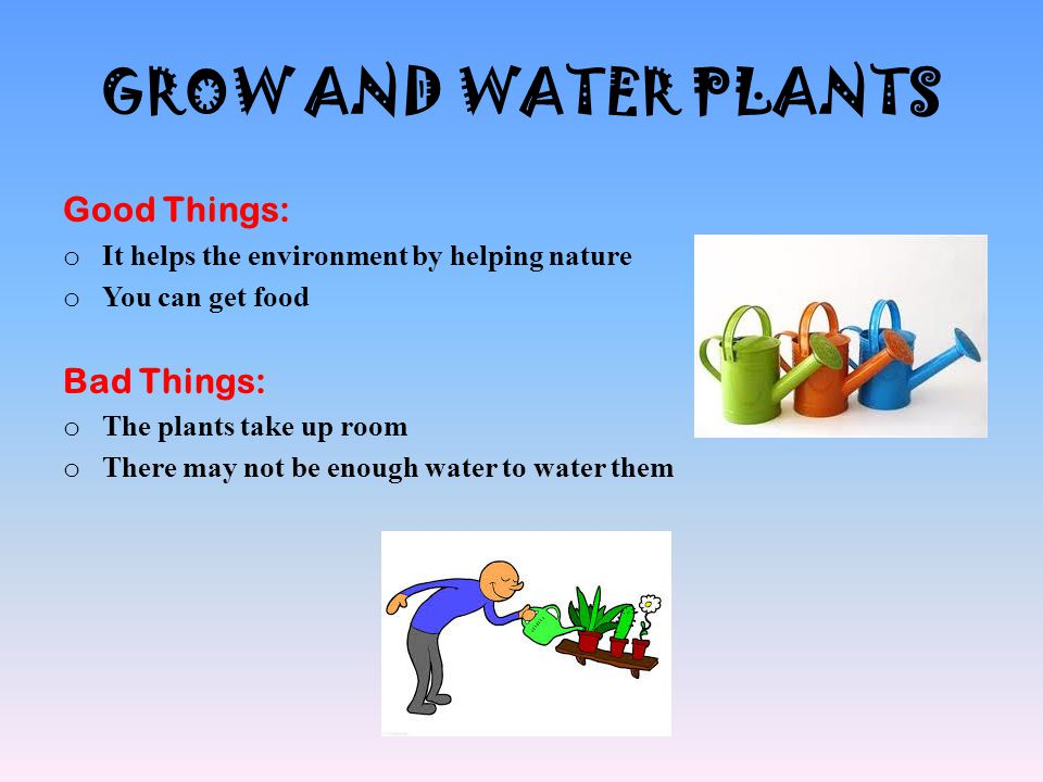 GROW AND WATER PLANTS Good Things: o It helps the environment by helping nature o You can get food Bad Things: o The plants take up room o There may n
