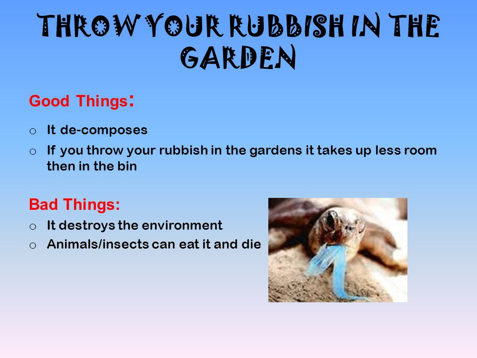 THROW YOUR RUBBISH IN THE GARDEN Good Things : o It de-composes o If you throw your rubbish in the gardens it takes up less room then in the bin Bad T