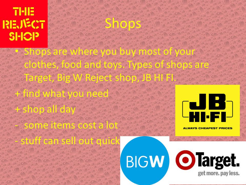 Shops Shops are where you buy most of your clothes, food and toys. Types of shops are Target, Big W Reject shop, JB HI FI. + find what you need + shop