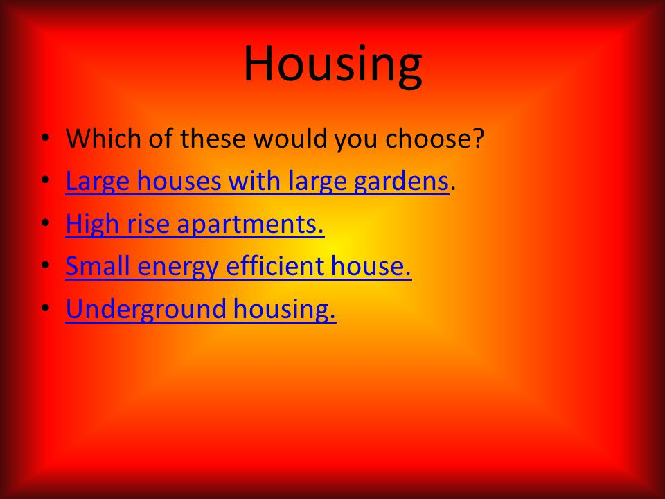 Housing Which of these would you choose? Large houses with large gardens. Large houses with large gardens High rise apartments. Small energy efficient