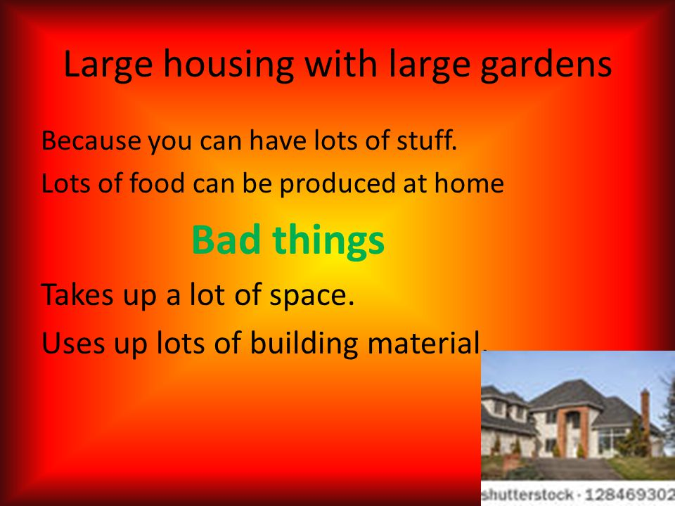 Because you can have lots of stuff. Lots of food can be produced at home Bad things Takes up a lot of space. Uses up lots of building material. Large