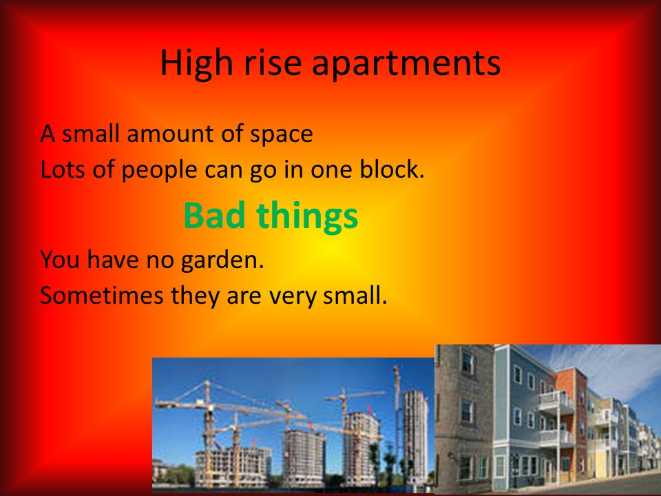 High rise apartments A small amount of space Lots of people can go in one block. Bad things You have no garden. Sometimes they are very small.