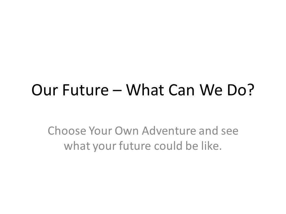 Our Future – What Can We Do? Choose Your Own Adventure and see what your future could be like.