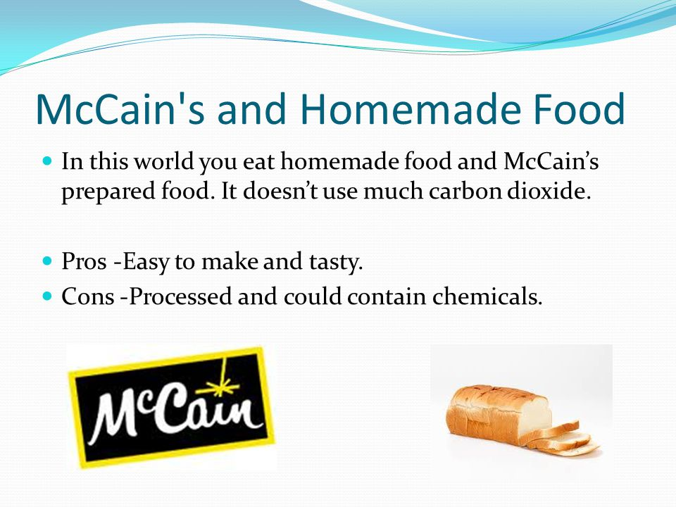 McCain's and Homemade Food In this world you eat homemade food and McCain's prepared food. It doesn't use much carbon dioxide. Pros -Easy to make and