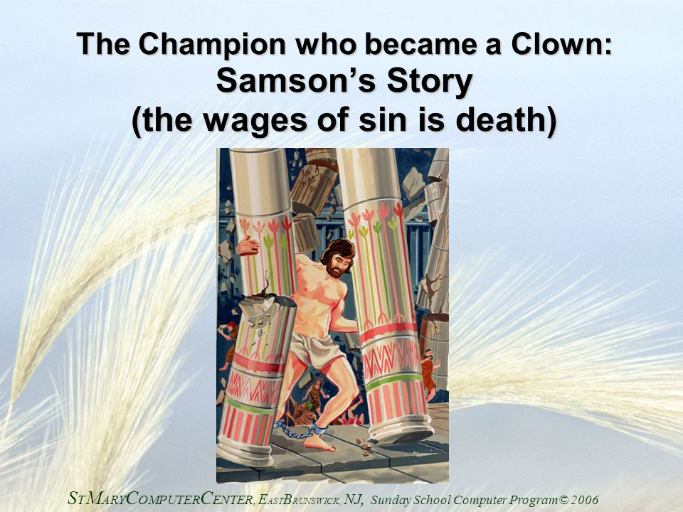 The Champion who became a Clown: Samson's Story (the wages of sin is death) S T M ARY C OMPUTER C ENTER, E AST B RUNSWICK, NJ, Sunday School Computer Program© 2006