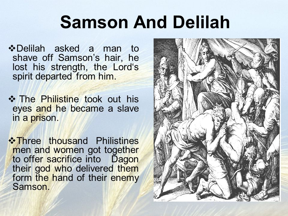 Samson And Delilah  Delilah asked a man to shave off Samson's hair, he lost his strength, the Lord's spirit departed from him.