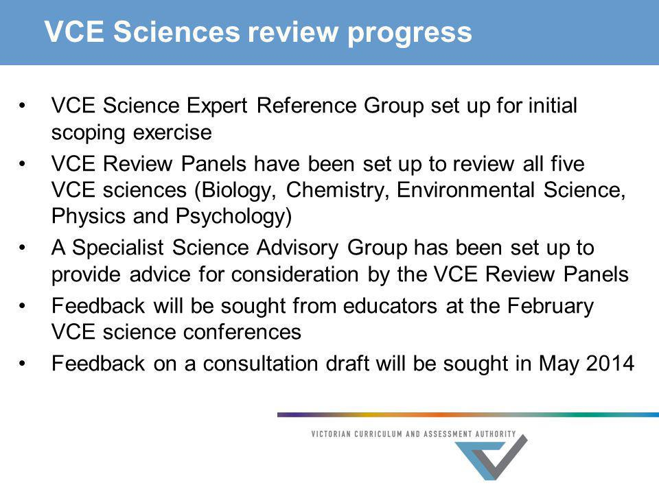 VCE Sciences review progress VCE Science Expert Reference Group set up for initial scoping exercise VCE Review Panels have been set up to review all f