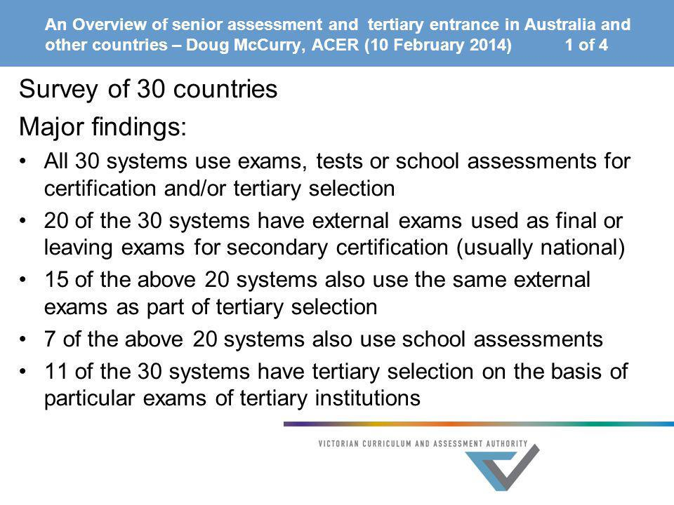 An Overview of senior assessment and tertiary entrance in Australia and other countries – Doug McCurry, ACER (10 February 2014) 1 of 4 Survey of 30 co