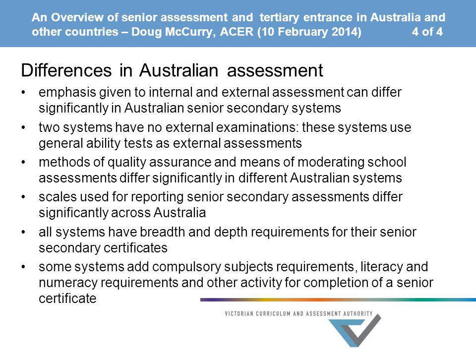 An Overview of senior assessment and tertiary entrance in Australia and other countries – Doug McCurry, ACER (10 February 2014) 4 of 4 Differences in