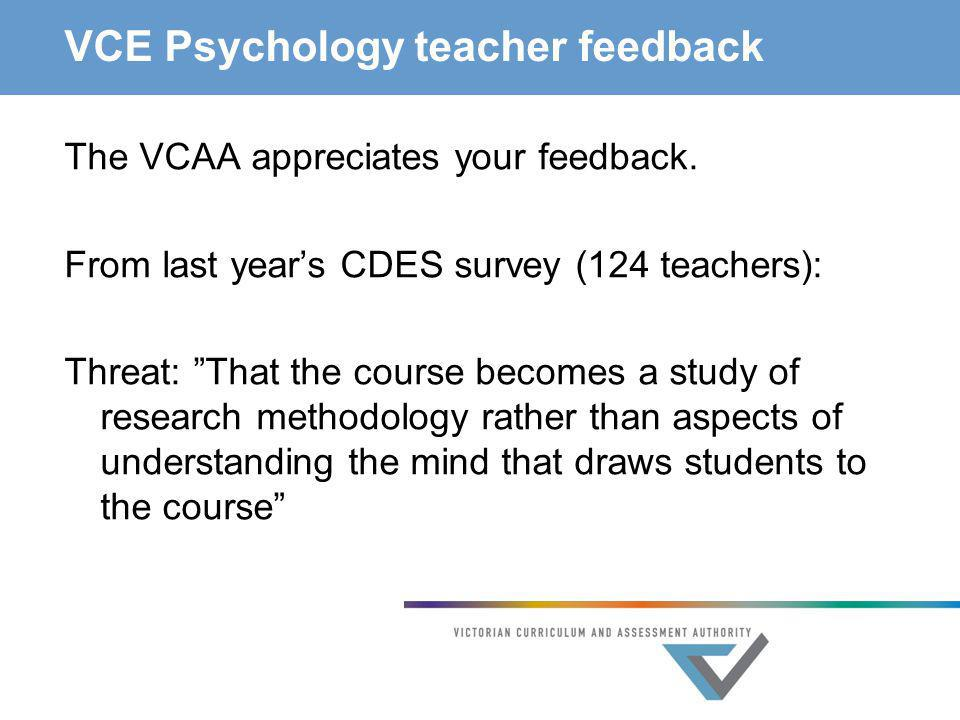 """VCE Psychology teacher feedback The VCAA appreciates your feedback. From last year's CDES survey (124 teachers): Threat: """"That the course becomes a st"""