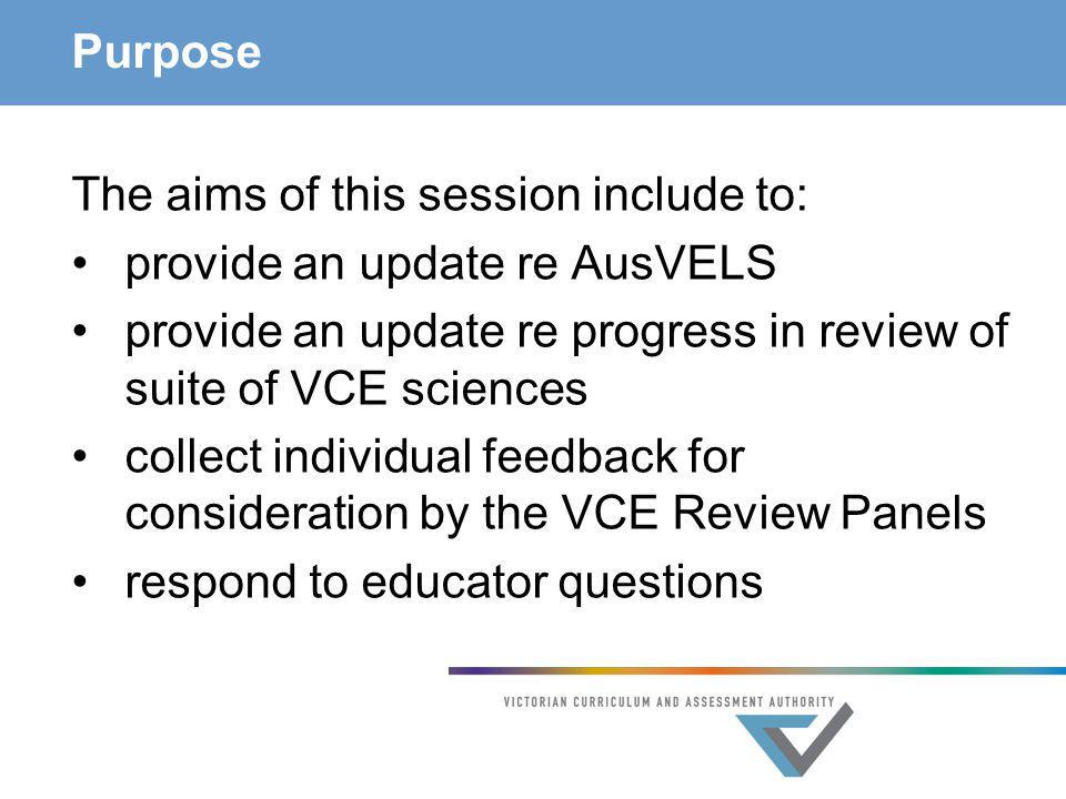 Purpose The aims of this session include to: provide an update re AusVELS provide an update re progress in review of suite of VCE sciences collect ind