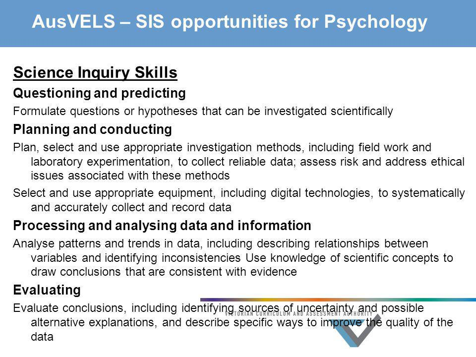 AusVELS – SIS opportunities for Psychology Science Inquiry Skills Questioning and predicting Formulate questions or hypotheses that can be investigate