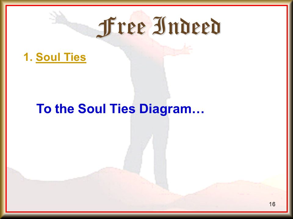Free Indeed 16 To the Soul Ties Diagram… 1. Soul Ties