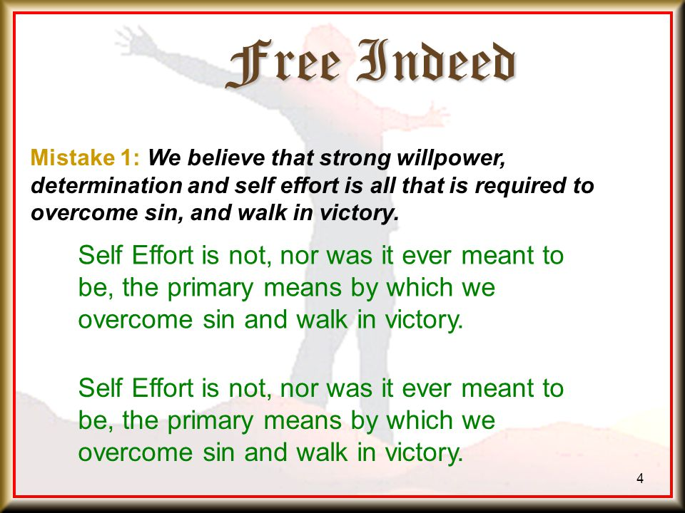 Free Indeed 4 Mistake 1: We believe that strong willpower, determination and self effort is all that is required to overcome sin, and walk in victory.