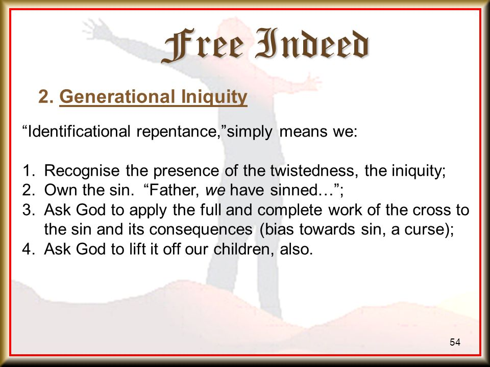 Free Indeed 54 Identificational repentance, simply means we: 1.Recognise the presence of the twistedness, the iniquity; 2.Own the sin.