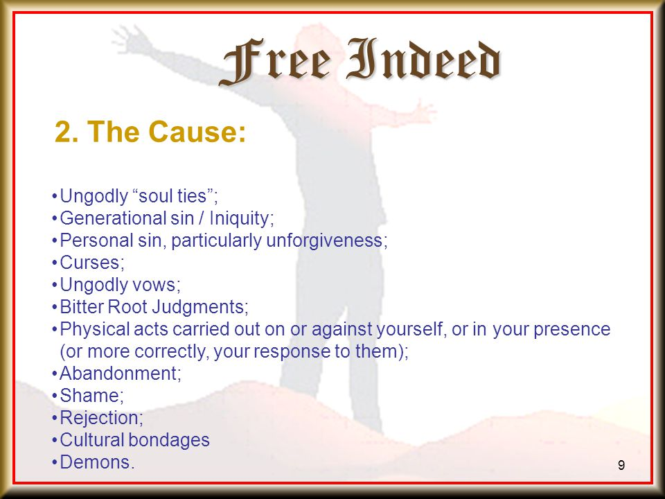 Free Indeed 9 Ungodly soul ties ; Generational sin / Iniquity; Personal sin, particularly unforgiveness; Curses; Ungodly vows; Bitter Root Judgments; Physical acts carried out on or against yourself, or in your presence (or more correctly, your response to them); Abandonment; Shame; Rejection; Cultural bondages Demons.
