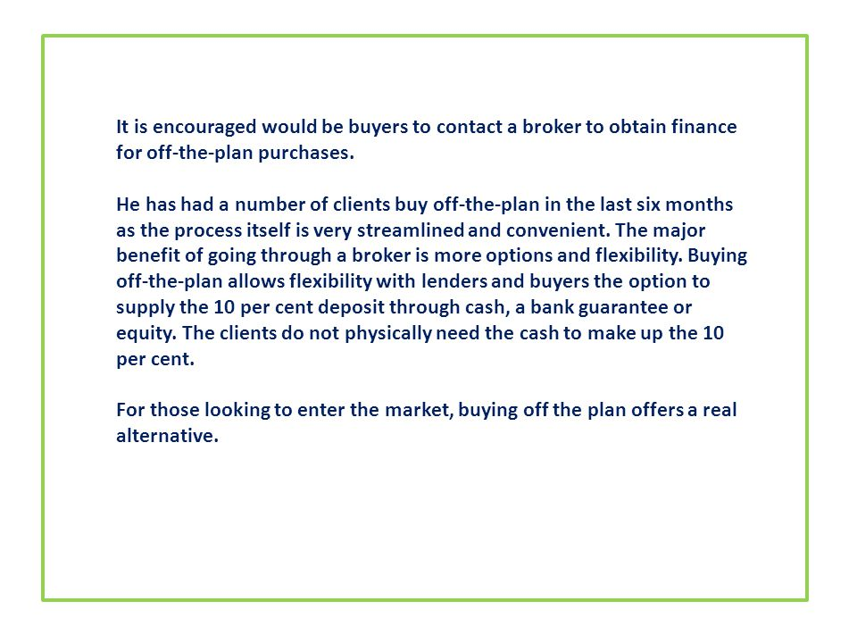 It is encouraged would be buyers to contact a broker to obtain finance for off-the-plan purchases.