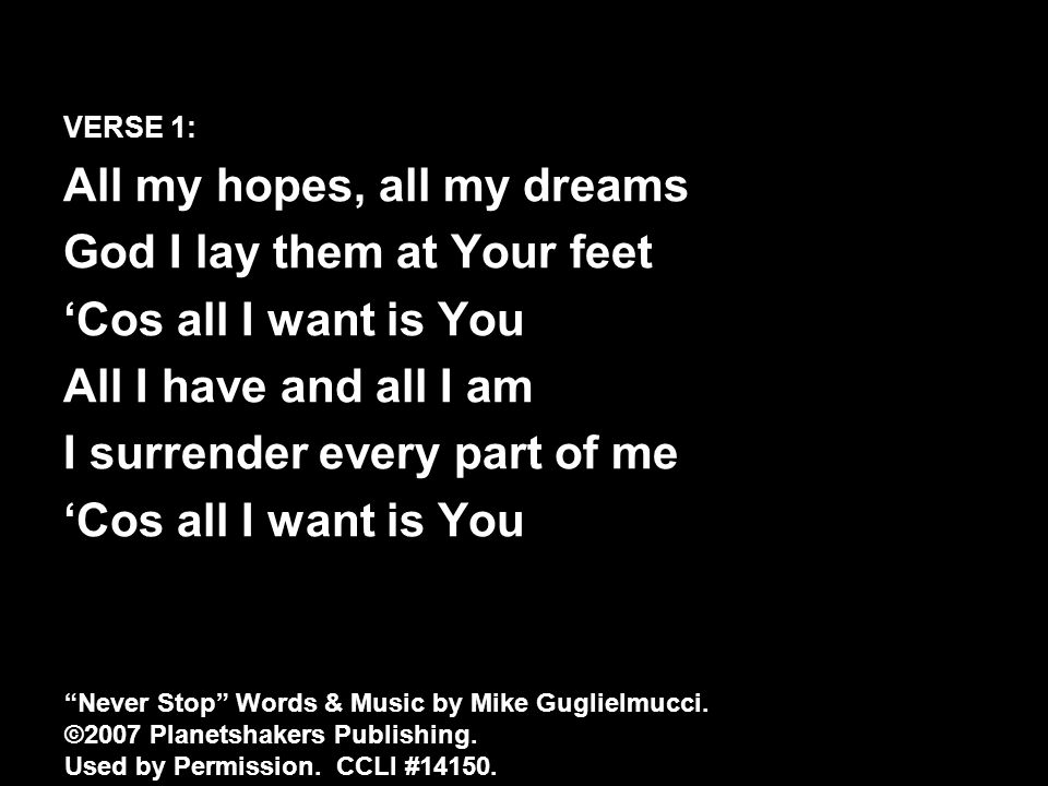 VERSE 1: All my hopes, all my dreams God I lay them at Your feet 'Cos all I want is You All I have and all I am I surrender every part of me 'Cos all I want is You Never Stop Words & Music by Mike Guglielmucci.