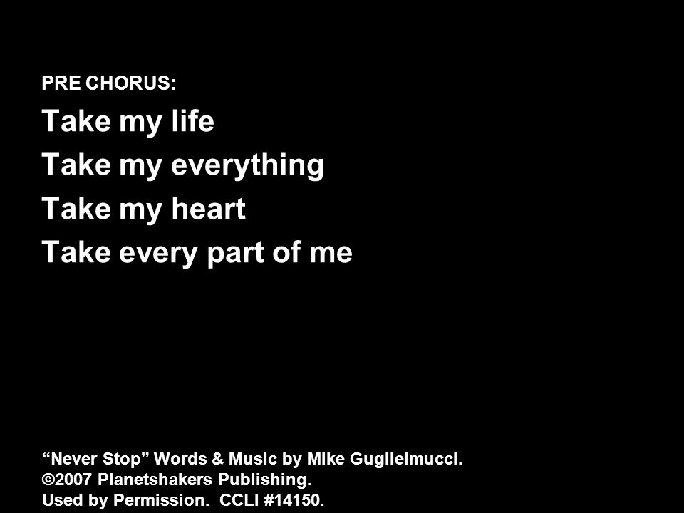 PRE CHORUS: Take my life Take my everything Take my heart Take every part of me Never Stop Words & Music by Mike Guglielmucci.