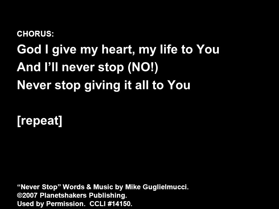 CHORUS: God I give my heart, my life to You And I'll never stop (NO!) Never stop giving it all to You [repeat] Never Stop Words & Music by Mike Guglielmucci.