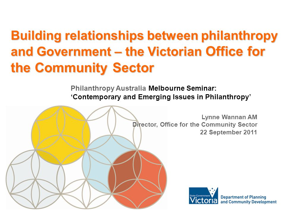 1 John Unkovich Principal Legal Policy Adviser Consumer Affairs Victoria Building relationships between philanthropy and Government – the Victorian Office for the Community Sector Philanthropy Australia Melbourne Seminar: 'Contemporary and Emerging Issues in Philanthropy' Lynne Wannan AM Director, Office for the Community Sector 22 September 2011