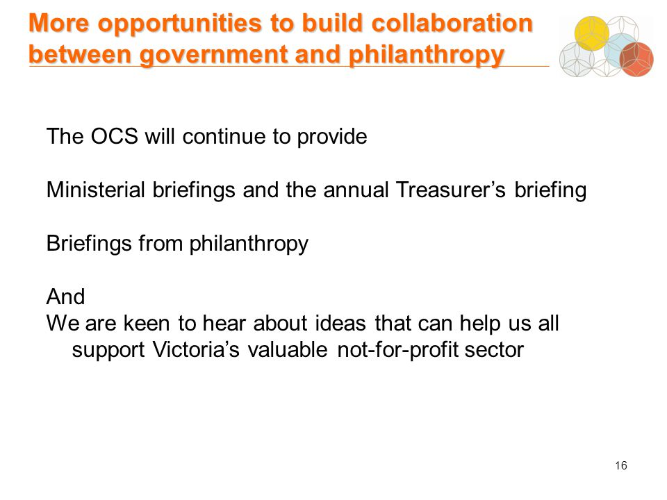 16 More opportunities to build collaboration between government and philanthropy The OCS will continue to provide Ministerial briefings and the annual Treasurer's briefing Briefings from philanthropy And We are keen to hear about ideas that can help us all support Victoria's valuable not-for-profit sector
