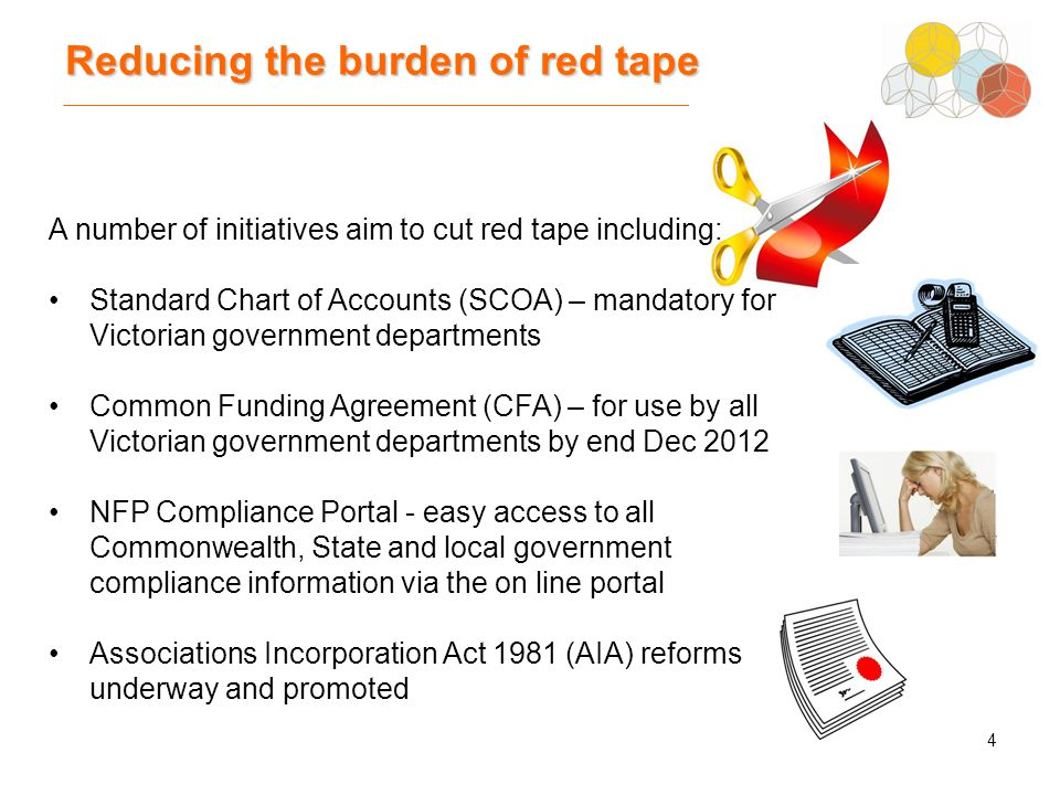 4 Reducing the burden of red tape A number of initiatives aim to cut red tape including: Standard Chart of Accounts (SCOA) – mandatory for Victorian government departments Common Funding Agreement (CFA) – for use by all Victorian government departments by end Dec 2012 NFP Compliance Portal - easy access to all Commonwealth, State and local government compliance information via the on line portal Associations Incorporation Act 1981 (AIA) reforms underway and promoted