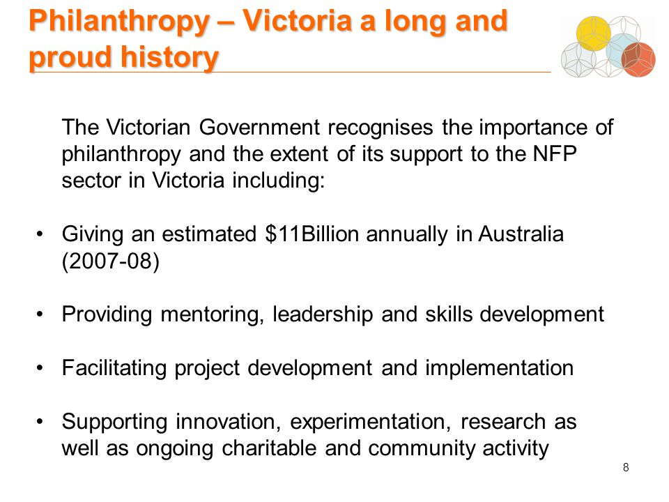 8 Philanthropy – Victoria a long and proud history The Victorian Government recognises the importance of philanthropy and the extent of its support to the NFP sector in Victoria including: Giving an estimated $11Billion annually in Australia (2007-08) Providing mentoring, leadership and skills development Facilitating project development and implementation Supporting innovation, experimentation, research as well as ongoing charitable and community activity