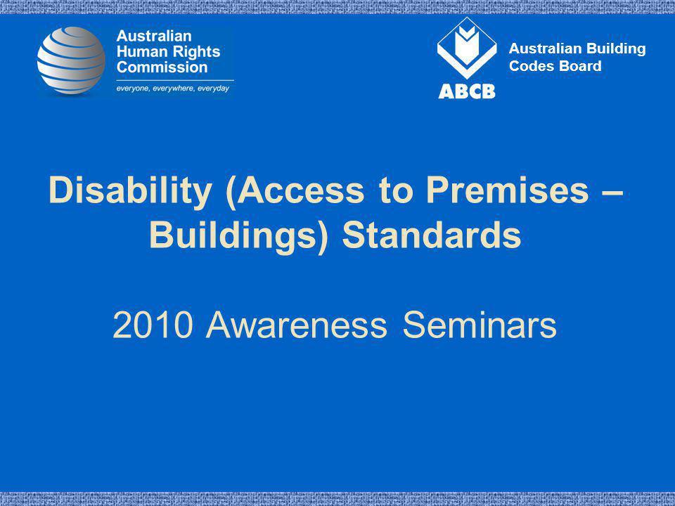 Australian Building Codes Board Disability (Access to Premises – Buildings) Standards 2010 Awareness Seminars