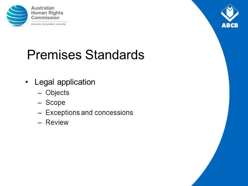 Premises Standards Legal application –Objects –Scope –Exceptions and concessions –Review