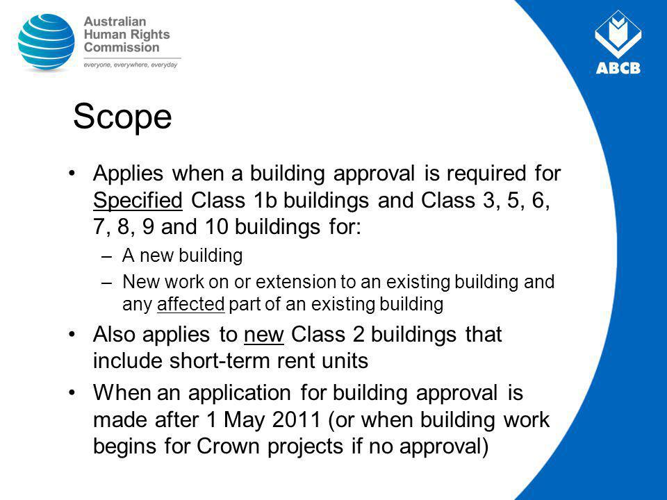 Scope Applies when a building approval is required for Specified Class 1b buildings and Class 3, 5, 6, 7, 8, 9 and 10 buildings for: –A new building –New work on or extension to an existing building and any affected part of an existing building Also applies to new Class 2 buildings that include short-term rent units When an application for building approval is made after 1 May 2011 (or when building work begins for Crown projects if no approval)
