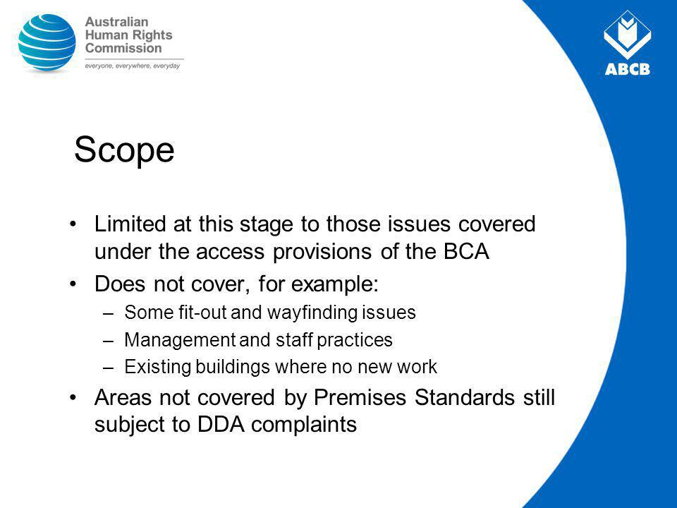 Scope Limited at this stage to those issues covered under the access provisions of the BCA Does not cover, for example: –Some fit-out and wayfinding issues –Management and staff practices –Existing buildings where no new work Areas not covered by Premises Standards still subject to DDA complaints