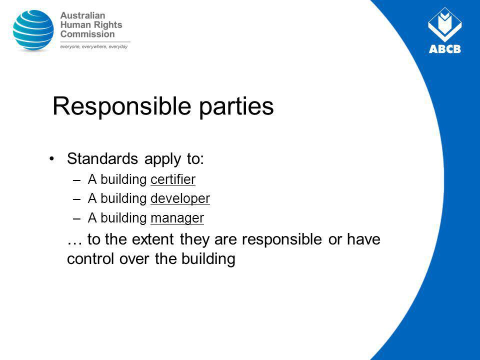 Responsible parties Standards apply to: –A building certifier –A building developer –A building manager … to the extent they are responsible or have control over the building