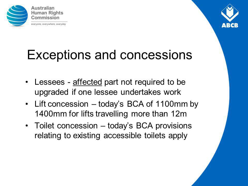 Exceptions and concessions Lessees - affected part not required to be upgraded if one lessee undertakes work Lift concession – today's BCA of 1100mm by 1400mm for lifts travelling more than 12m Toilet concession – today's BCA provisions relating to existing accessible toilets apply