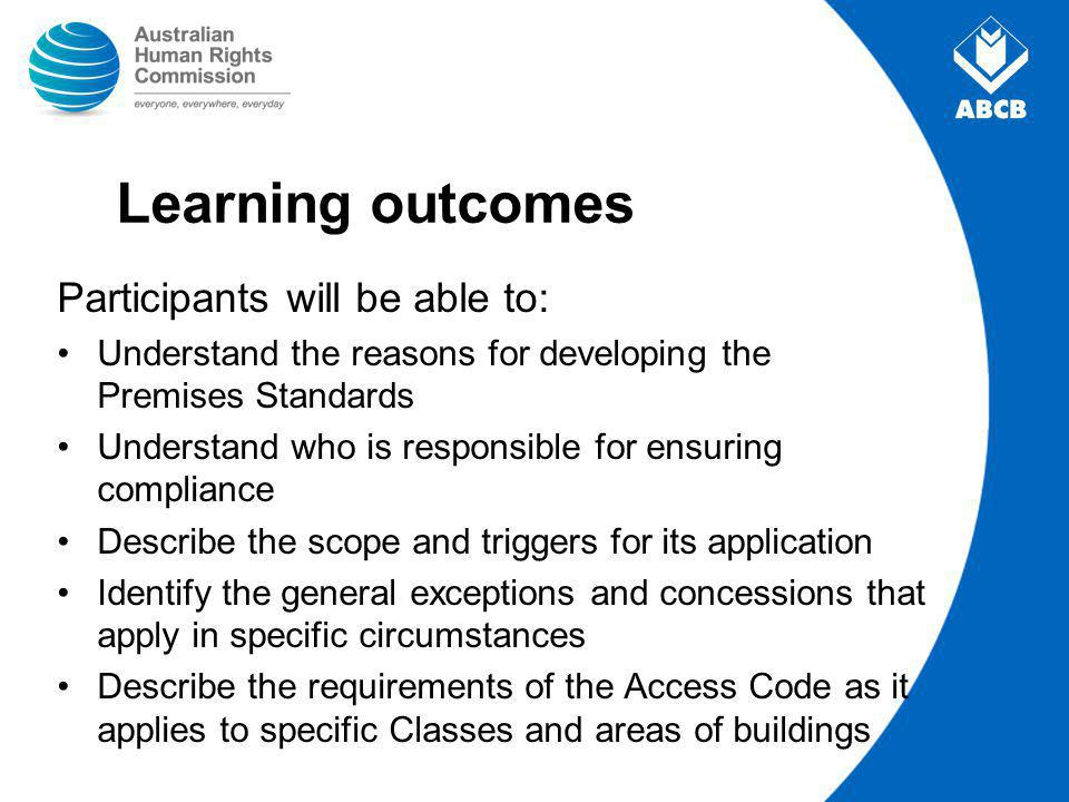 Learning outcomes Participants will be able to: Understand the reasons for developing the Premises Standards Understand who is responsible for ensuring compliance Describe the scope and triggers for its application Identify the general exceptions and concessions that apply in specific circumstances Describe the requirements of the Access Code as it applies to specific Classes and areas of buildings