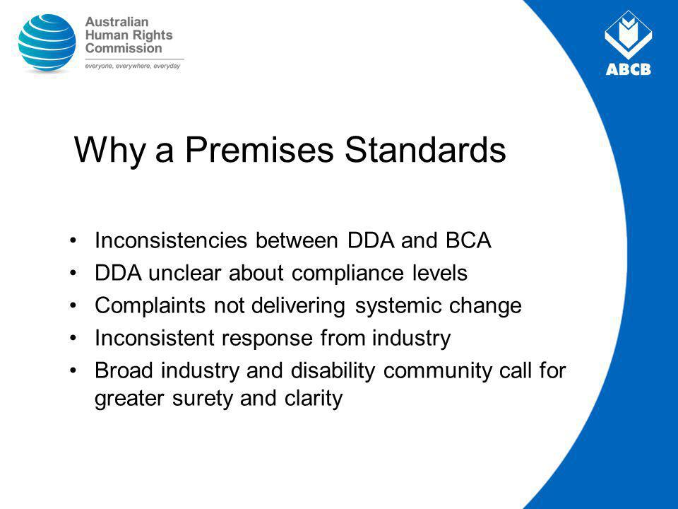 Why a Premises Standards Inconsistencies between DDA and BCA DDA unclear about compliance levels Complaints not delivering systemic change Inconsistent response from industry Broad industry and disability community call for greater surety and clarity