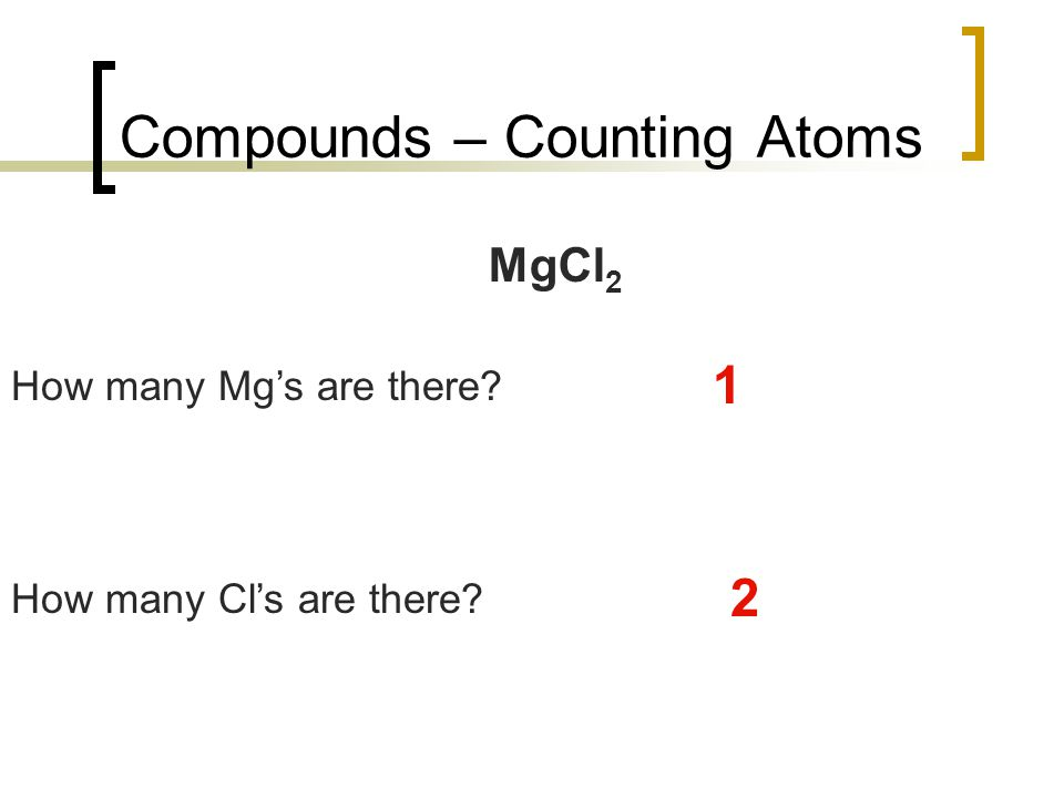 Compounds – Counting Atoms MgCl 2 How many Mg's are there? 1 How many Cl's are there? 2