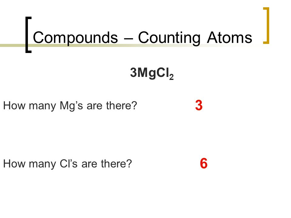 Compounds – Counting Atoms 3MgCl 2 How many Mg's are there? 3 How many Cl's are there? 6