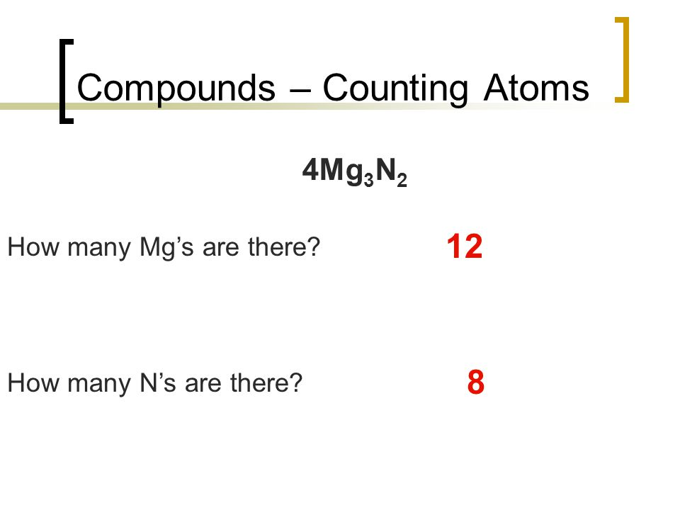 Compounds – Counting Atoms 4Mg 3 N 2 How many Mg's are there? 12 How many N's are there? 8