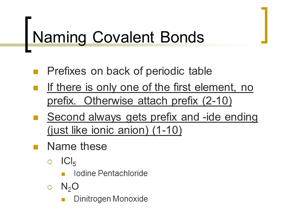 Naming Covalent Bonds Prefixes on back of periodic table If there is only one of the first element, no prefix.